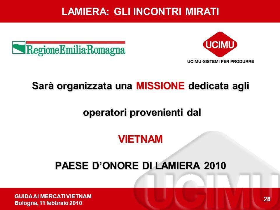 GUIDA AI MERCATI VIETNAM Bologna, 11 febbraio 2010 28 Sarà organizzata una MISSIONE dedicata agli operatori provenienti dal operatori provenienti dalVIETNAM PAESE DONORE DI LAMIERA 2010 LAMIERA: GLI INCONTRI MIRATI