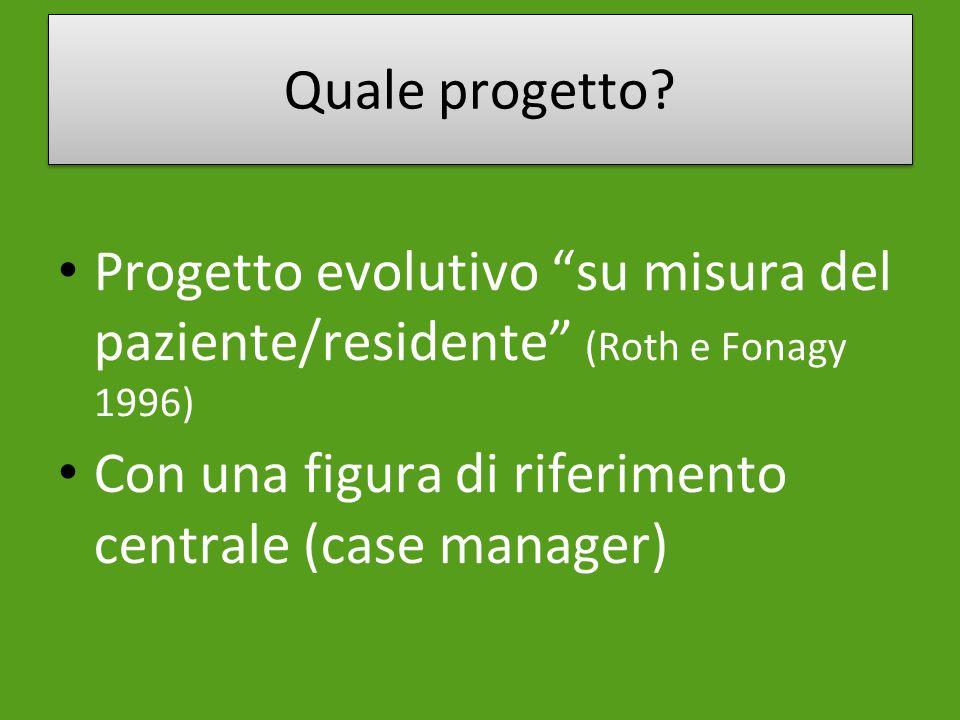Quale progetto? Progetto evolutivo su misura del paziente/residente (Roth e Fonagy 1996) Con una figura di riferimento centrale (case manager)
