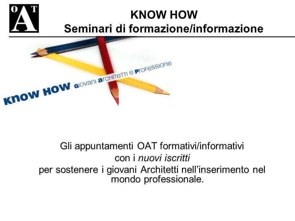 KNOW HOW Seminari di formazione/informazione Gli appuntamenti OAT formativi/informativi con i nuovi iscritti per sostenere i giovani Architetti nellinserimento nel mondo professionale.