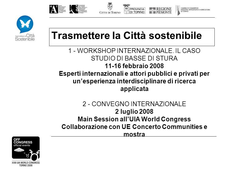 Trasmettere la Città sostenibile 1 - WORKSHOP INTERNAZIONALE. IL CASO STUDIO DI BASSE DI STURA 11-16 febbraio 2008 Esperti internazionali e attori pub