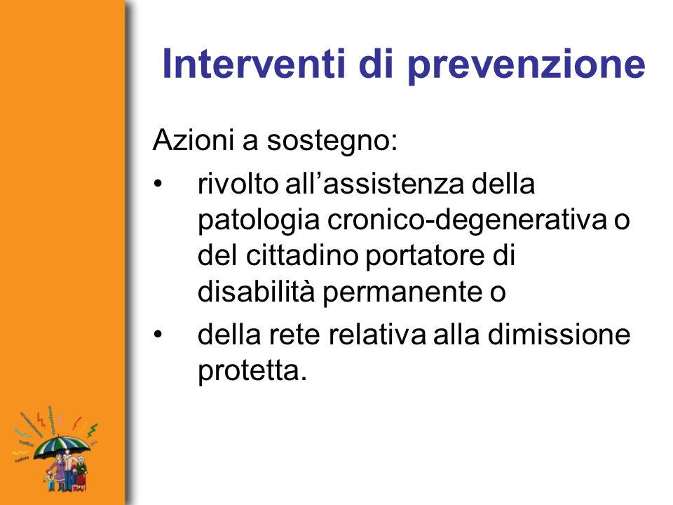 Interventi di prevenzione Azioni a sostegno: rivolto allassistenza della patologia cronico-degenerativa o del cittadino portatore di disabilità permanente o della rete relativa alla dimissione protetta.