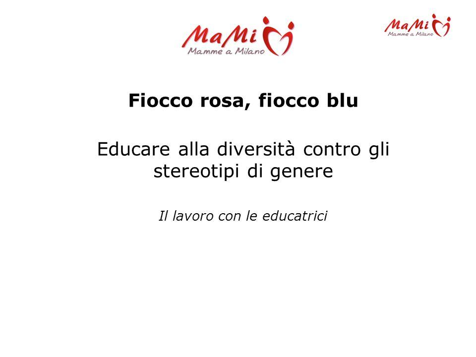 Fiocco rosa, fiocco blu Educare alla diversità contro gli stereotipi di genere Il lavoro con le educatrici