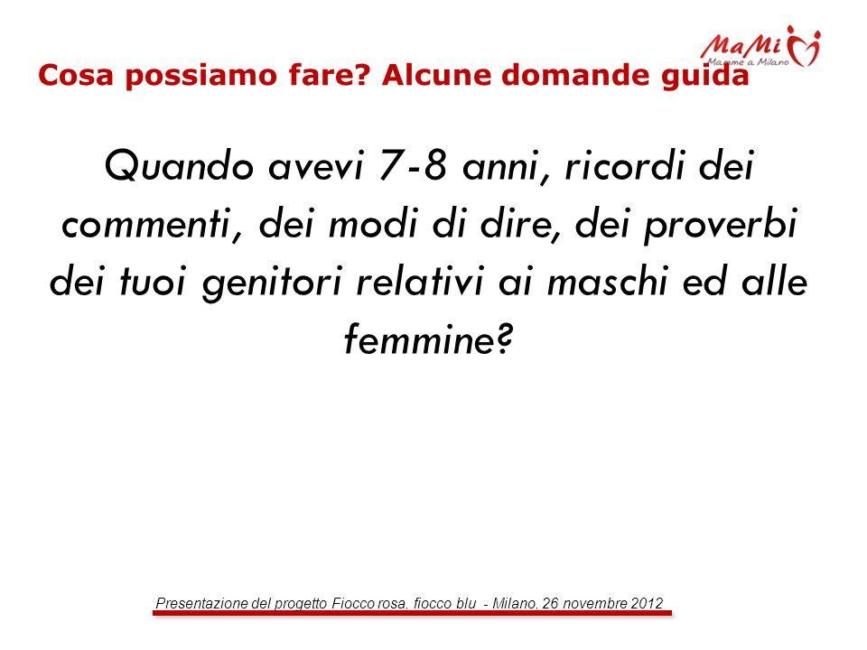 Presentazione del progetto Fiocco rosa, fiocco blu - Milano, 26 novembre 2012 Cosa possiamo fare? Alcune domande guida Quando avevi 7-8 anni, ricordi