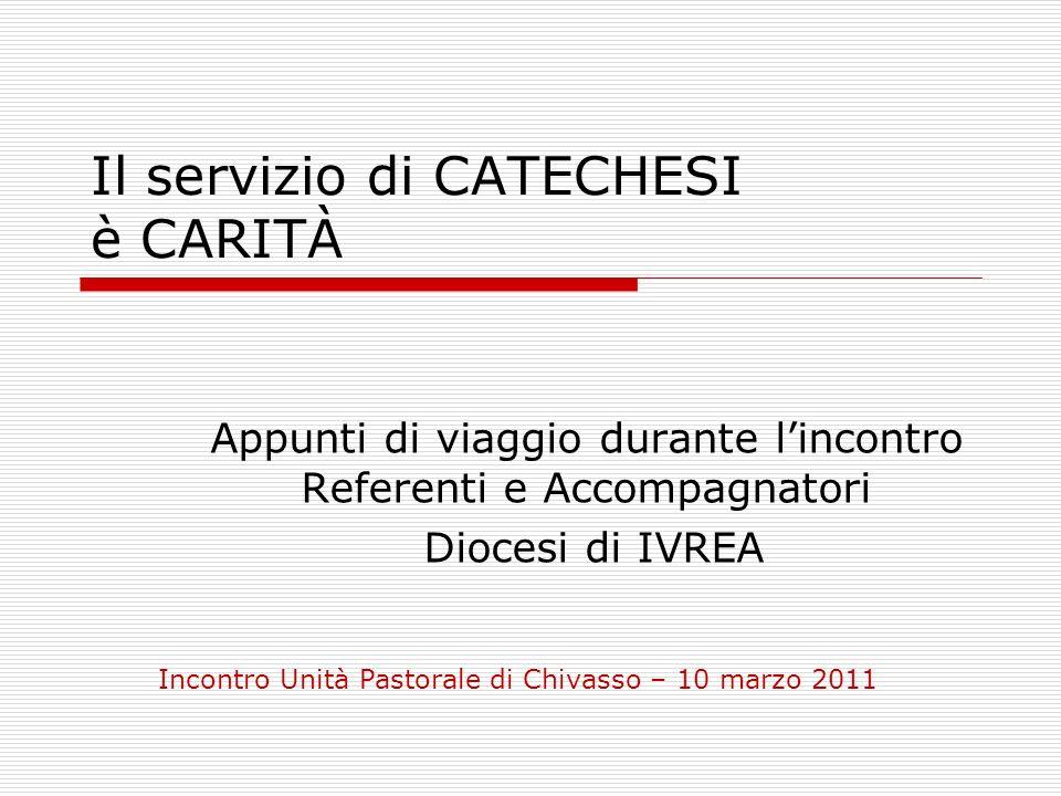 Il servizio di CATECHESI è CARITÀ Appunti di viaggio durante lincontro Referenti e Accompagnatori Diocesi di IVREA Incontro Unità Pastorale di Chivass