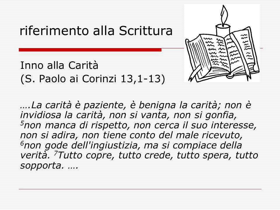 riferimento alla Scrittura Inno alla Carità (S. Paolo ai Corinzi 13,1-13) ….La carità è paziente, è benigna la carità; non è invidiosa la carità, non