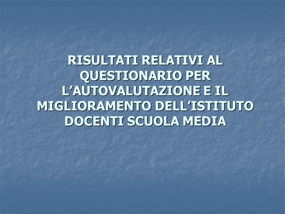 RISULTATI RELATIVI AL QUESTIONARIO PER LAUTOVALUTAZIONE E IL MIGLIORAMENTO DELLISTITUTO DOCENTI SCUOLA MEDIA