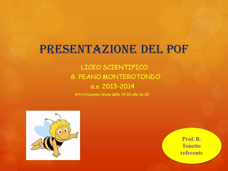 Presentazione del POF LICEO SCIENTIFICO G. PEANO MONTEROTONDO a.s. 2013-2014 Attività pomeridiane dalle 14.30 alle 16.30 Prof. B. Tonetto referente Pr