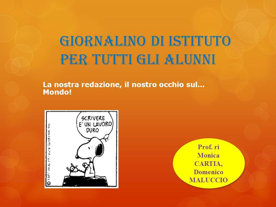 giornalino di istituto per tutti gli alunni Prof. ri Monica CARTIA, Domenico MALUCCIO La nostra redazione, il nostro occhio sul… Mondo!