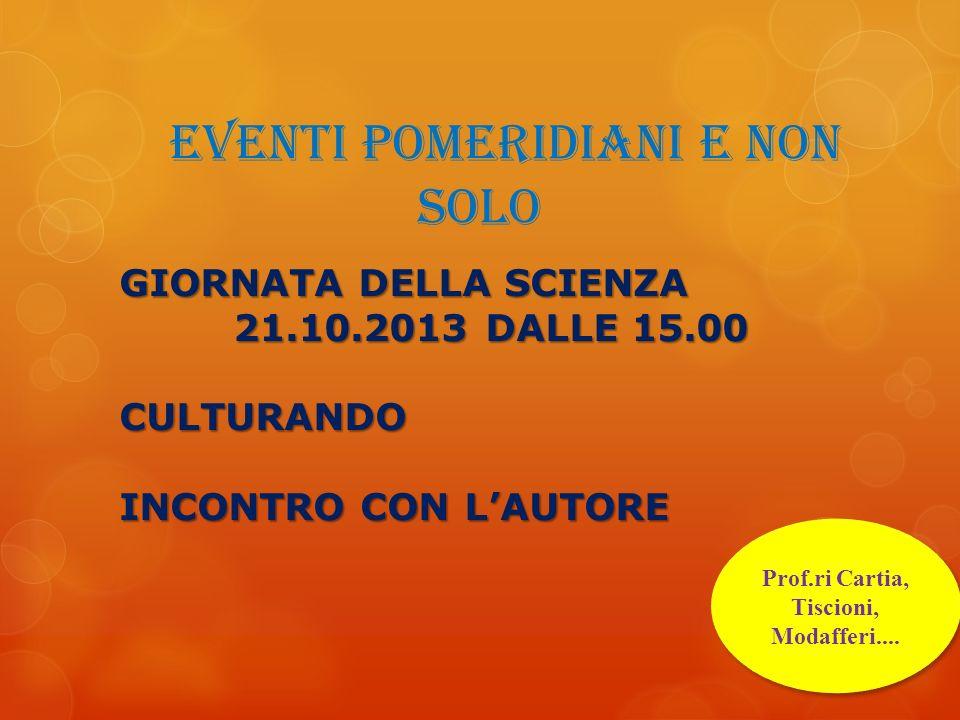 EVENTI POMERIDIANI E NON SOLO Prof.ri Cartia, Tiscioni, Modafferi.... GIORNATA DELLA SCIENZA 21.10.2013 DALLE 15.00 CULTURANDO INCONTRO CON LAUTORE