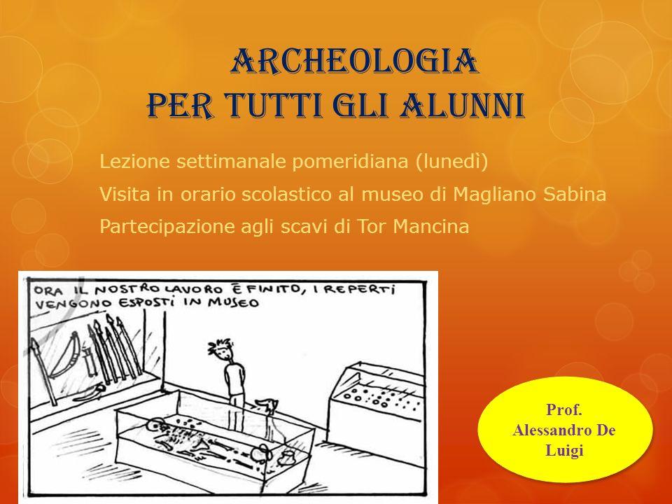 archeologia per tutti gli alunni Prof. Alessandro De Luigi Lezione settimanale pomeridiana (lunedì) Visita in orario scolastico al museo di Magliano S