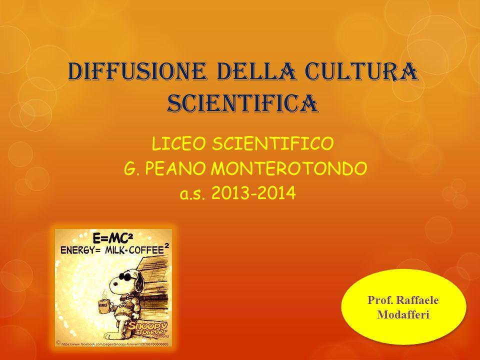 DIFFUSIONE DELLA CULTURA SCIENTIFICA LICEO SCIENTIFICO G. PEANO MONTEROTONDO a.s. 2013-2014 Prof. Raffaele Modafferi