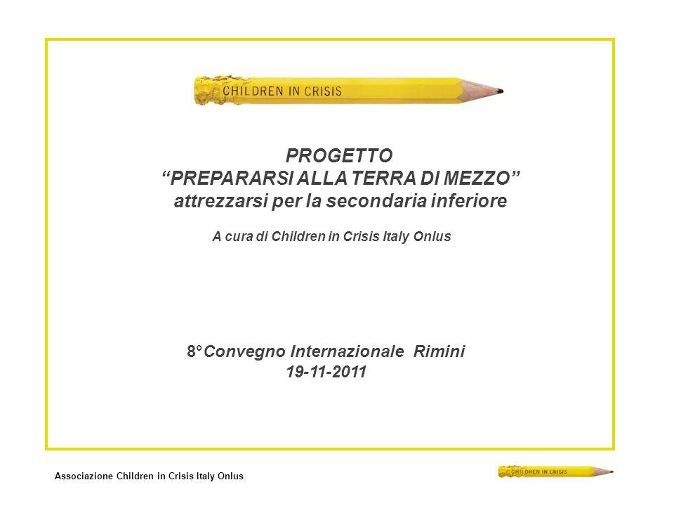 Associazione Children in Crisis Italy Onlus 8°Convegno Internazionale Rimini 19-11-2011 A cura di Children in Crisis Italy Onlus PROGETTO PREPARARSI ALLA TERRA DI MEZZO attrezzarsi per la secondaria inferiore