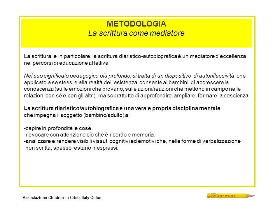 Associazione Children in Crisis Italy Onlus METODOLOGIA La scrittura come mediatore La scrittura, e in particolare, la scrittura diaristico-autobiografica è un mediatore d eccellenza nei percorsi di educazione affettiva.