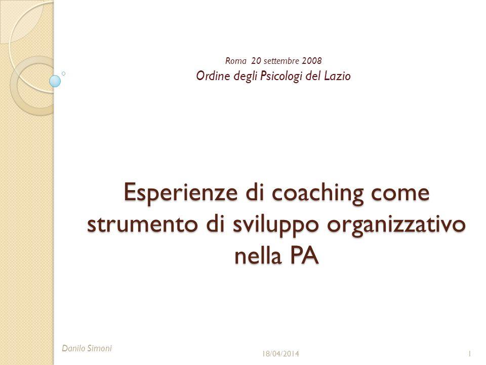 Esperienze di coaching come strumento di sviluppo organizzativo nella PA Roma 20 settembre 2008 Ordine degli Psicologi del Lazio 18/04/20141 Danilo Simoni