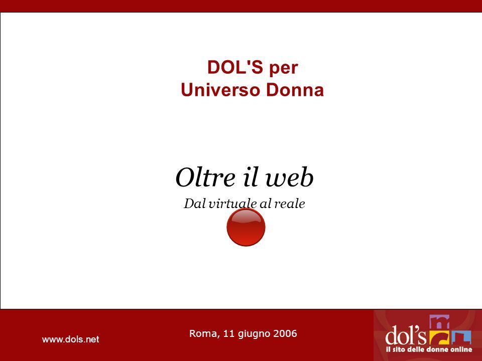 www.dols.net Roma, 11 giugno 2006 DOL S per Universo Donna Oltre il web Dal virtuale al reale