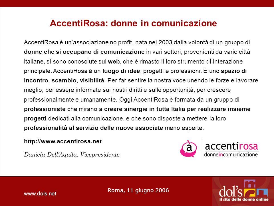 www.dols.net Roma, 11 giugno 2006 AccentiRosa: donne in comunicazione AccentiRosa è unassociazione no profit, nata nel 2003 dalla volontà di un gruppo di donne che si occupano di comunicazione in vari settori; provenienti da varie città italiane, si sono conosciute sul web, che è rimasto il loro strumento di interazione principale.