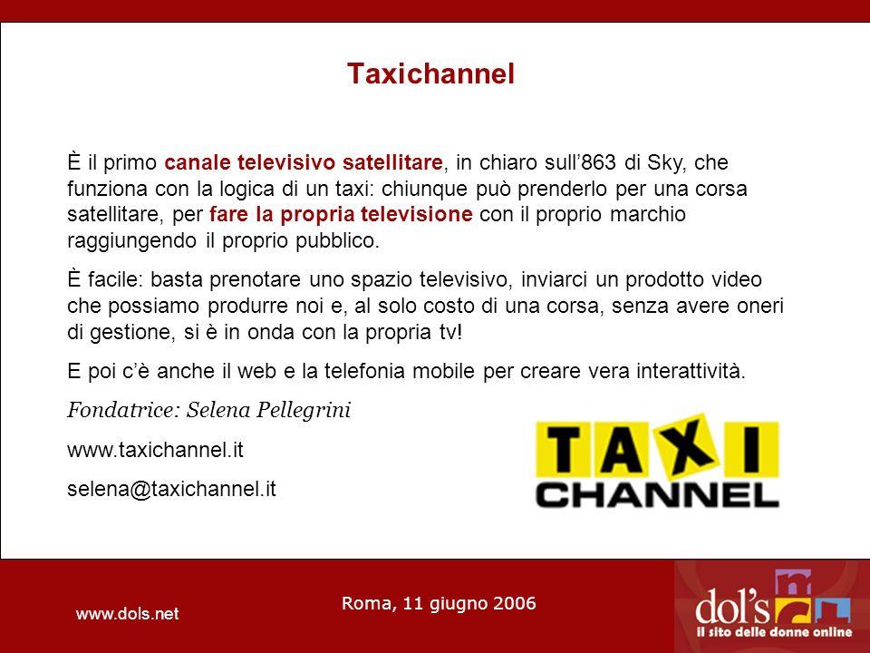 www.dols.net Roma, 11 giugno 2006 Taxichannel È il primo canale televisivo satellitare, in chiaro sull863 di Sky, che funziona con la logica di un taxi: chiunque può prenderlo per una corsa satellitare, per fare la propria televisione con il proprio marchio raggiungendo il proprio pubblico.