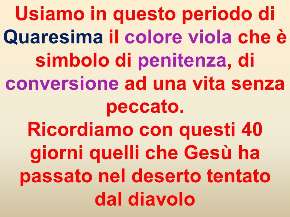 Usiamo in questo periodo di Quaresima il colore viola che è simbolo di penitenza, di conversione ad una vita senza peccato. Ricordiamo con questi 40 g