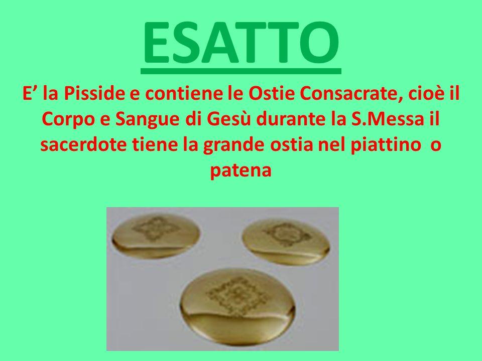 ESATTO E la Pisside e contiene le Ostie Consacrate, cioè il Corpo e Sangue di Gesù durante la S.Messa il sacerdote tiene la grande ostia nel piattino