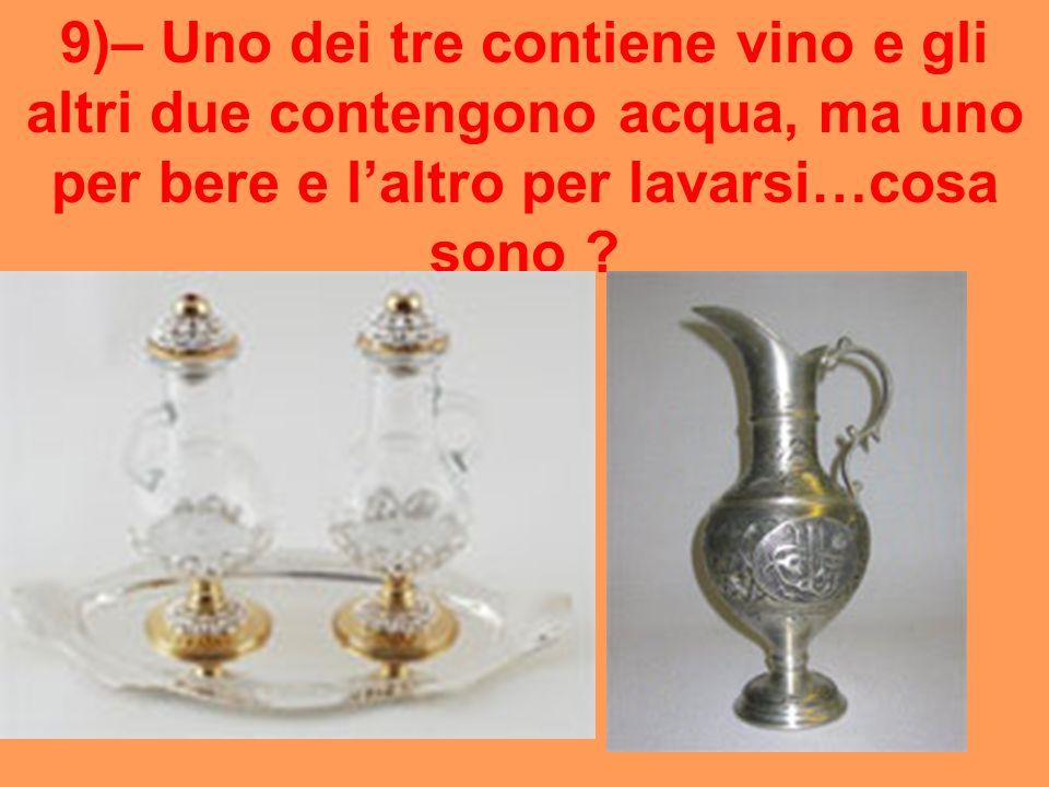 9)– Uno dei tre contiene vino e gli altri due contengono acqua, ma uno per bere e laltro per lavarsi…cosa sono ?