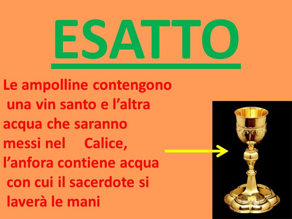 ESATTO Le ampolline contengono una vin santo e laltra acqua che saranno messi nel Calice, lanfora contiene acqua con cui il sacerdote si laverà le man