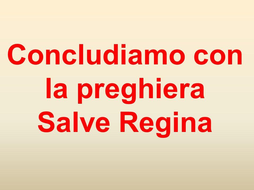 Concludiamo con la preghiera Salve Regina