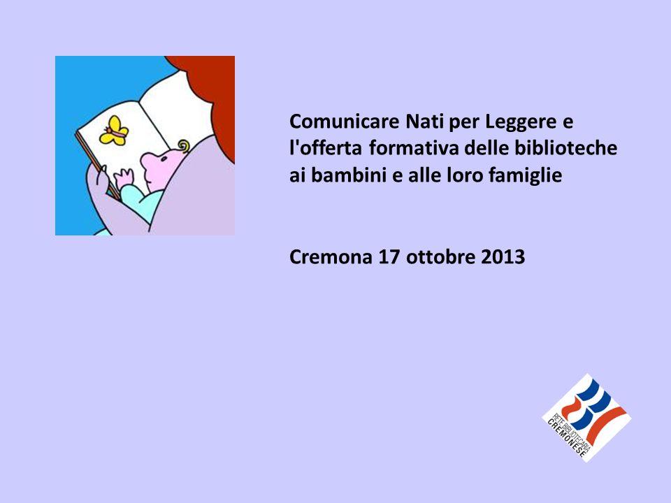 Comunicare Nati per Leggere e l offerta formativa delle biblioteche ai bambini e alle loro famiglie Cremona 17 ottobre 2013