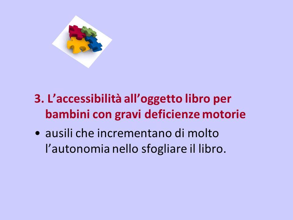 3. Laccessibilità alloggetto libro per bambini con gravi deficienze motorie ausili che incrementano di molto lautonomia nello sfogliare il libro.
