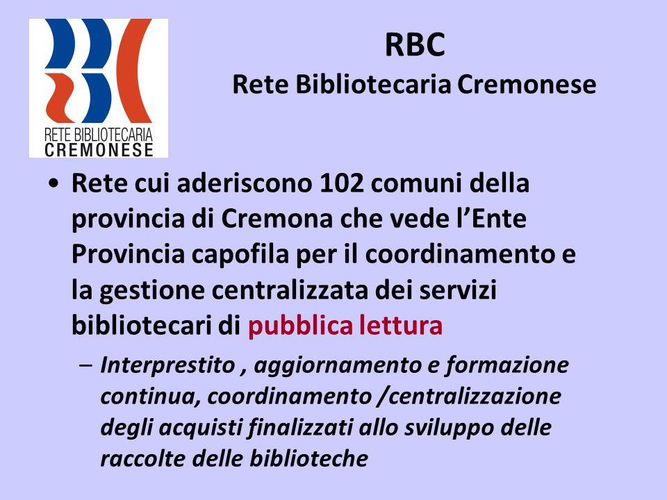 RBC Rete Bibliotecaria Cremonese Rete cui aderiscono 102 comuni della provincia di Cremona che vede lEnte Provincia capofila per il coordinamento e la gestione centralizzata dei servizi bibliotecari di pubblica lettura –Interprestito, aggiornamento e formazione continua, coordinamento /centralizzazione degli acquisti finalizzati allo sviluppo delle raccolte delle biblioteche