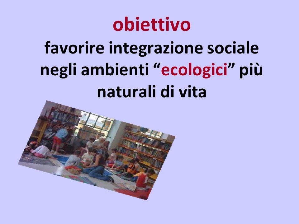 obiettivo favorire integrazione sociale negli ambienti ecologici più naturali di vita