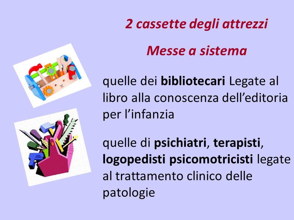2 cassette degli attrezzi Messe a sistema quelle dei bibliotecari Legate al libro alla conoscenza delleditoria per linfanzia quelle di psichiatri, terapisti, logopedisti psicomotricisti legate al trattamento clinico delle patologie