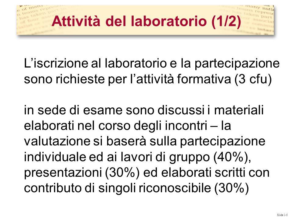 Slide 1-5 Liscrizione al laboratorio e la partecipazione sono richieste per lattività formativa (3 cfu) in sede di esame sono discussi i materiali elaborati nel corso degli incontri – la valutazione si baserà sulla partecipazione individuale ed ai lavori di gruppo (40%), presentazioni (30%) ed elaborati scritti con contributo di singoli riconoscibile (30%) Attività del laboratorio (1/2)