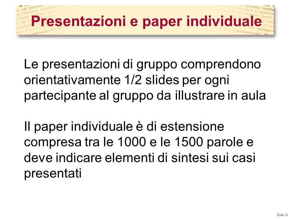 Slide 1-8 Le presentazioni di gruppo comprendono orientativamente 1/2 slides per ogni partecipante al gruppo da illustrare in aula Il paper individuale è di estensione compresa tra le 1000 e le 1500 parole e deve indicare elementi di sintesi sui casi presentati Presentazioni e paper individuale