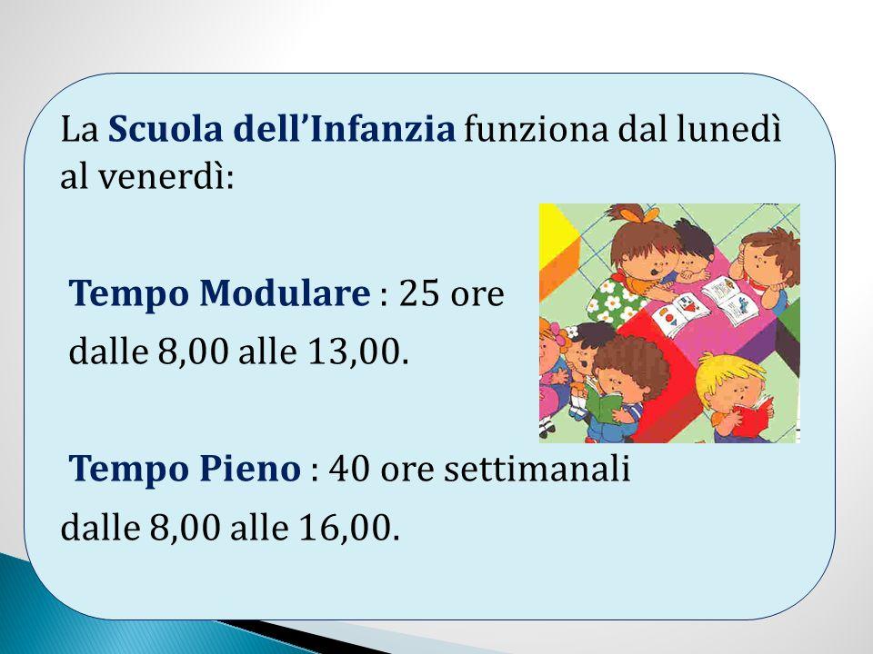 La Scuola dellInfanzia funziona dal lunedì al venerdì: Tempo Modulare : 25 ore dalle 8,00 alle 13,00. Tempo Pieno : 40 ore settimanali dalle 8,00 alle