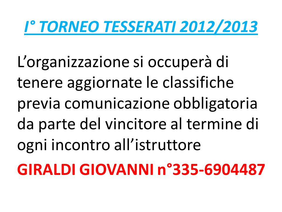 I° TORNEO TESSERATI 2012/2013 Lorganizzazione si occuperà di tenere aggiornate le classifiche previa comunicazione obbligatoria da parte del vincitore al termine di ogni incontro allistruttore GIRALDI GIOVANNI n°335-6904487