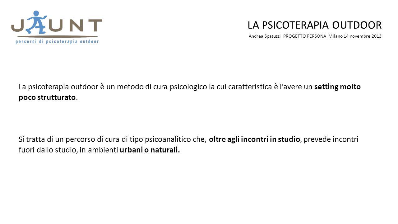 Andrea Spatuzzi PROGETTO PERSONA Milano 14 novembre 2013 LA PSICOTERAPIA OUTDOOR La psicoterapia outdoor è un metodo di cura psicologico la cui caratt
