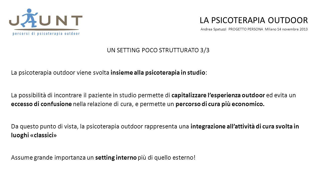 Andrea Spatuzzi PROGETTO PERSONA Milano 14 novembre 2013 LA PSICOTERAPIA OUTDOOR UN SETTING POCO STRUTTURATO 3/3 La psicoterapia outdoor viene svolta