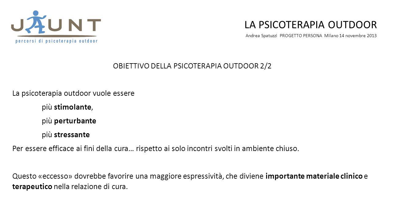 Andrea Spatuzzi PROGETTO PERSONA Milano 14 novembre 2013 LA PSICOTERAPIA OUTDOOR OBIETTIVO DELLA PSICOTERAPIA OUTDOOR 2/2 La psicoterapia outdoor vuol