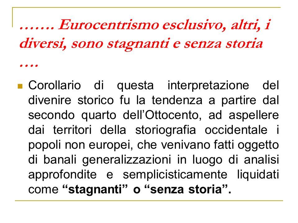 ……. Eurocentrismo esclusivo, altri, i diversi, sono stagnanti e senza storia …. Corollario di questa interpretazione del divenire storico fu la tenden