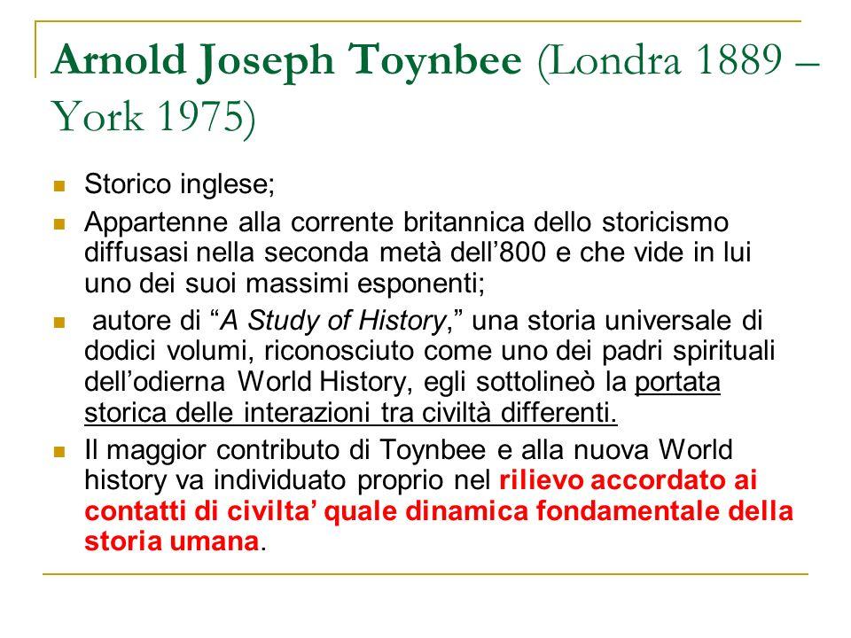 Arnold Joseph Toynbee (Londra 1889 – York 1975) Storico inglese; Appartenne alla corrente britannica dello storicismo diffusasi nella seconda metà del