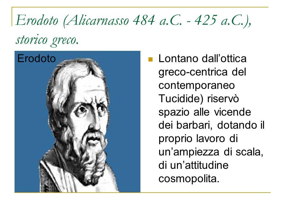 Erodoto (Alicarnasso 484 a.C. - 425 a.C.), storico greco. Erodoto Lontano dallottica greco-centrica del contemporaneo Tucidide) riservò spazio alle vi