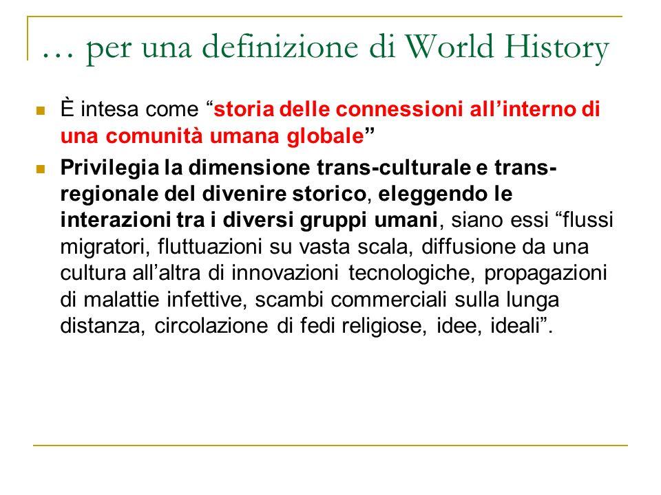 … per una definizione di World History È intesa come storia delle connessioni allinterno di una comunità umana globale Privilegia la dimensione trans-