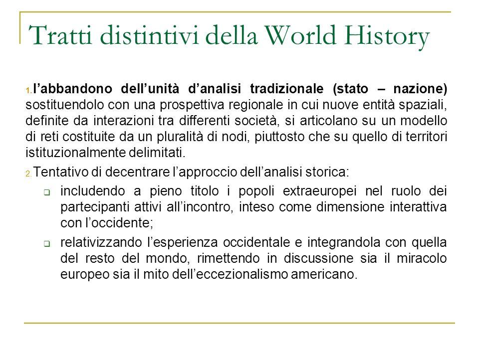 Tratti distintivi della World History 1. labbandono dellunità danalisi tradizionale (stato – nazione) sostituendolo con una prospettiva regionale in c