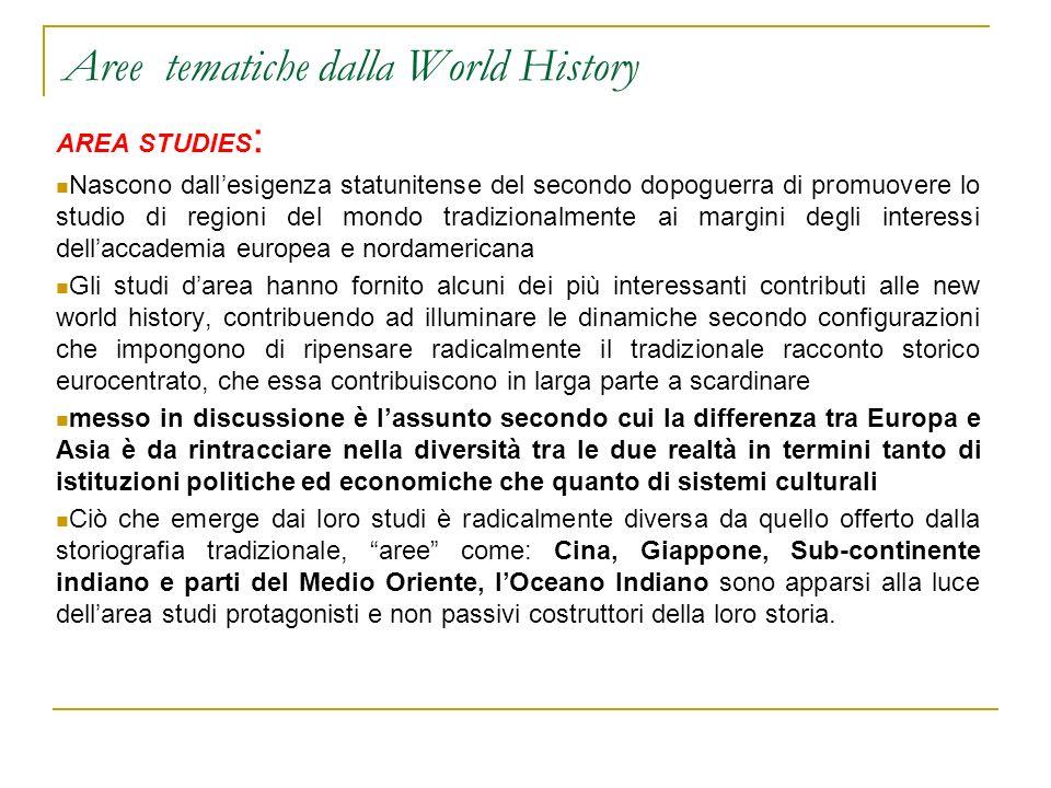Aree tematiche dalla World History AREA STUDIES : Nascono dallesigenza statunitense del secondo dopoguerra di promuovere lo studio di regioni del mond