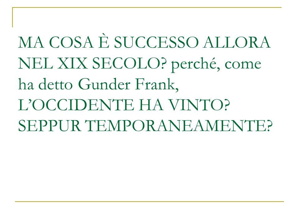 MA COSA È SUCCESSO ALLORA NEL XIX SECOLO? perché, come ha detto Gunder Frank, LOCCIDENTE HA VINTO? SEPPUR TEMPORANEAMENTE?