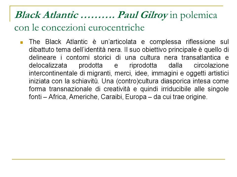 Black Atlantic ………. Paul Gilroy in polemica con le concezioni eurocentriche The Black Atlantic è unarticolata e complessa riflessione sul dibattuto te