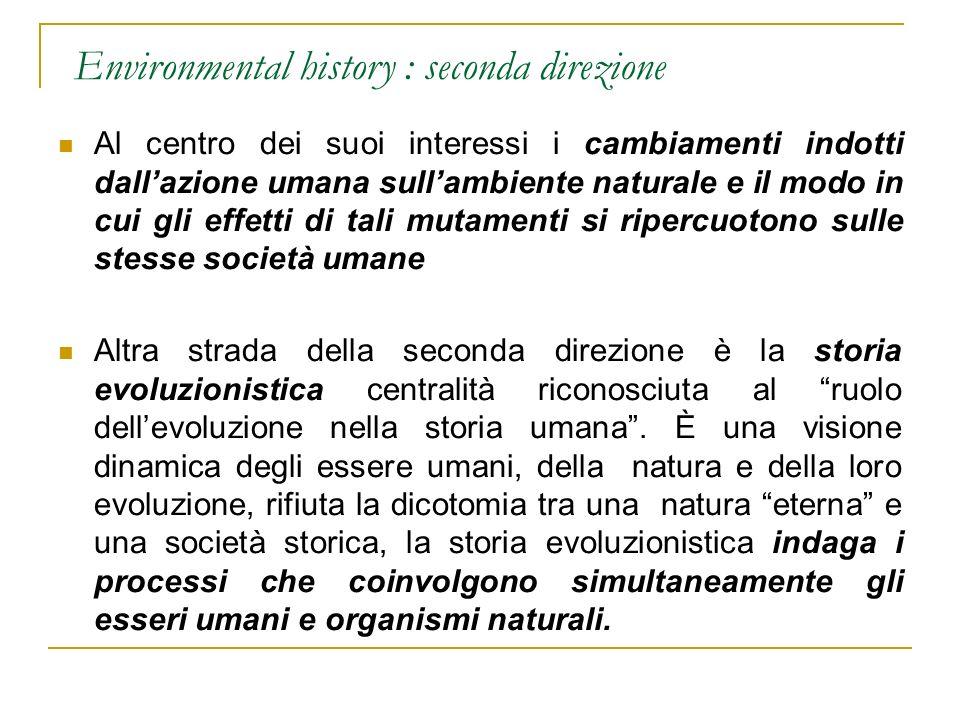 Environmental history : seconda direzione Al centro dei suoi interessi i cambiamenti indotti dallazione umana sullambiente naturale e il modo in cui g