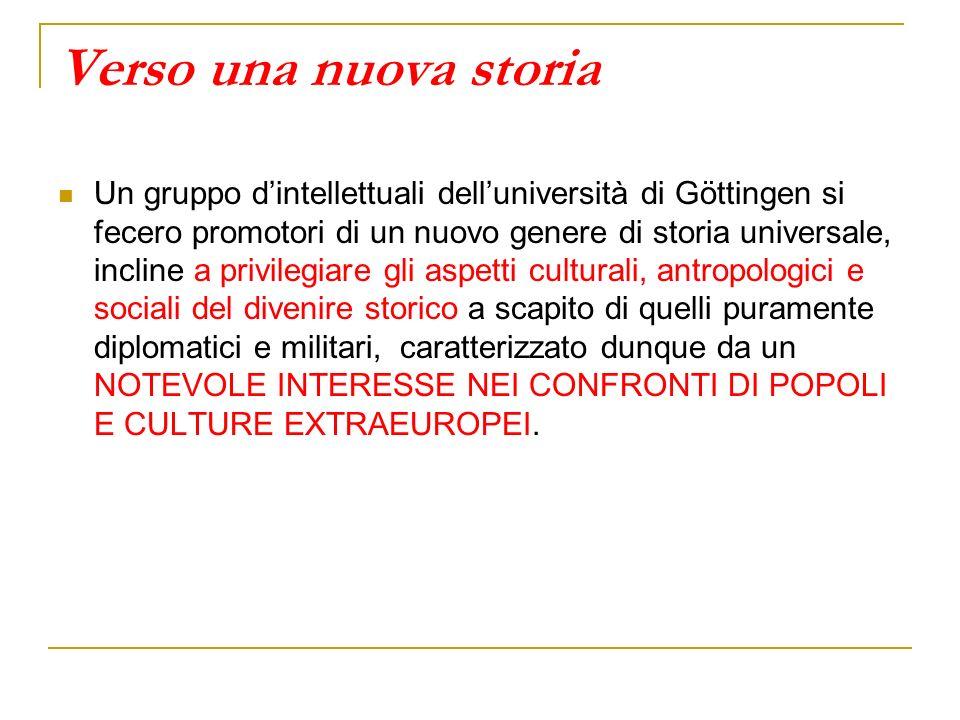 Verso una nuova storia Un gruppo dintellettuali delluniversità di Göttingen si fecero promotori di un nuovo genere di storia universale, incline a pri