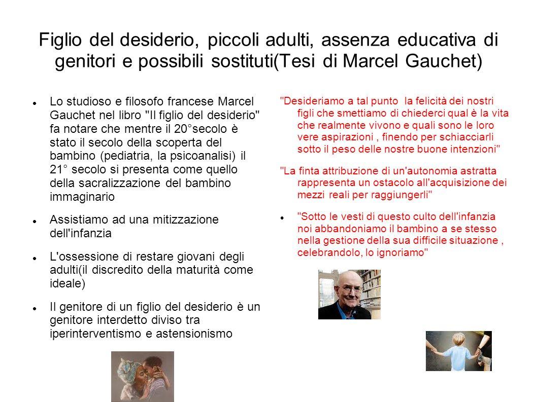 Figlio del desiderio, piccoli adulti, assenza educativa di genitori e possibili sostituti(Tesi di Marcel Gauchet) Lo studioso e filosofo francese Marc
