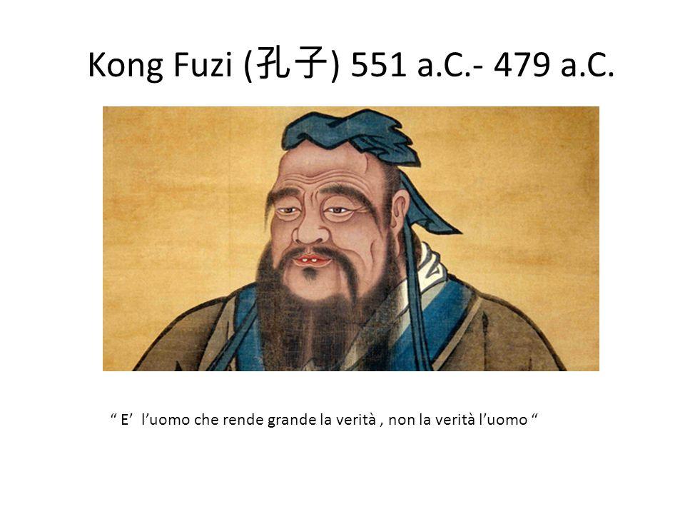 Kong Fuzi ( ) 551 a.C.- 479 a.C. E luomo che rende grande la verità, non la verità luomo